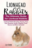 Lionhead Rabbits: Lionhead Rabbit Breeding, Buying, Care, Cost, Keeping, Health, Supplies, Food, Rescue and More Included! the Ultimate