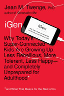 IGen: why today's super-connected kids are growing up less rebellious, more tolerant, less happy-- and completely unprepared for adulthood (and what this means for the rest of us)
