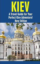 Kiev: a Travel Guide for Your Perfect Kiev Adventure! New Edition