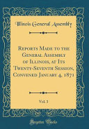 Reports Made To The General Assembly Of Illinois At Its Twenty Seventh Session Convened January 4 1871 Vol 3 Classic Reprint