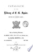 Catalogue of the library of E G  Squier     to be sold by auction   With  A list of books  pamphlets     etc   by hon  E  George Squier Book
