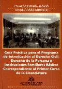 Guia Practica Para El Programa de Introduccion Al Derecho Civil, Derecho de la Persona E Instituciones Familiares Basicas Correspondiente Al Primer Curso de la Licenciatura