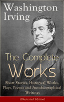The Complete Works of Washington Irving  Short Stories  Historical Works  Plays  Poems and Autobiographical Writings  Illustrated Edition