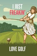 I Just Freakin  Love Golf