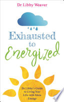 """""""Exhausted to Energized: Dr Libby's Guide to Living Your Life with More Energy"""" by Dr. Libby Weaver"""