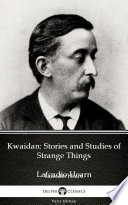 Kwaidan: Stories and Studies of Strange Things by Lafcadio Hearn - Delphi Classics (Illustrated)