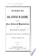 Speech of Col. Curtis M. Jacobs, on the free colored population of Maryland : delivered in the House of Delegates, on the 17th of February, 1860