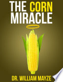 The Corn Miracle  Surprising Secrets About the World s Healthiest Superfood
