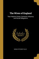 The Wives of England  Their Relative Duties  Domestic Influence  and Social Obligations