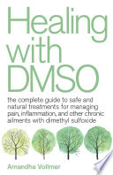 """Healing with DMSO: The Complete Guide to Safe and Natural Treatments for Managing Pain, Inflammation, and Other Chronic Ailments with Dimethyl Sulfoxide"" by Amandha Dawn Vollmer"