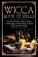 Wicca Book of Spells: A Practical Guide to Moon Magic