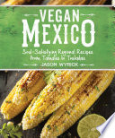 """Vegan Mexico: Soul-Satisfying Regional Recipes from Tamales to Tostadas"" by Jason Wyrick"