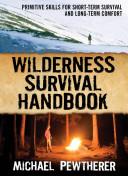 Wilderness Survival Handbook   Primitive Skills for Short Term Survival and Long Term Comfort