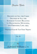 Reports of All the Cases Decided by All the Superior Courts Relating to Magistrates  Municipal  and Parochial Law  1903  Vol  20