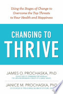 """Changing to Thrive: Using the Stages of Change to Overcome the Top Threats to Your Health and Happiness"" by James O. Prochaska, Janice M. Prochaska"