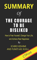 Summary of The Courage to Be Disliked By Ichiro Kishimi and Fumitake Koga - How to Free Yourself, Change Your Life, and Achieve Real Happiness
