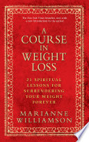 """A Course In Weight Loss: 21 Spiritual Lessons for Surrendering Your Weight Forever"" by Marianne Williamson"