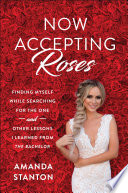 """Now Accepting Roses: Finding Myself While Searching for the One... and Other Lessons I Learned from"