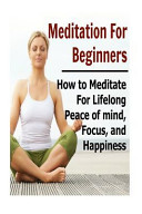 Meditation for Beginners  How to Meditate for Lifelong Peace of Mind  Focus  and Happiness