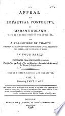 An Appeal To Impartial Posterity By Madame Roland Wife Of The Minister Of The Interior Or A Collection Of Tracts Written By Her During Her Confinement In The Prisons Of The Abbey And St P Lagie In Paris In Four Parts Translated From The French Second Edition Revised And Corrected