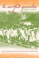 The sacrificed generation : youth, history, and the colonized mind in Madagascar / Lesley A. Sharp