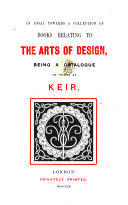 An Essay towards a Collection of books relating to the arts of design  being a catalogue of those at Keir