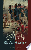 The Complete Works of G  A  Henty  Illustrated Edition