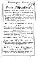 Pharmacop  ia Bateana  or  Bate s Dispensatory  translated from the second edition of the Latin copy  published by Mr  James Shipton  Containing his choice     recipe s     The Arcana Goddardiana  and their recipe s intersperst in their proper places  which are almost all wanting in the Latin copy     to which are added in this English edition  Goddard s Drops  Russel s Pouder  and the Emplastrum Febrifugum     By William Salmon