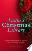 Santa s Christmas Library  400  Christmas Novels  Stories  Poems  Carols   Legends  Illustrated Edition