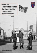 The United States Garrison Berlin 1945-1994 Mission Accomplished