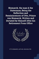Pdf Bismarck, the Man & the Statesman; Being the Reflection and Reminiscences of Otto, Prince Von Bismarck, Written and Dictated by Himself After His Reti