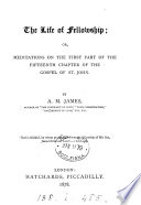 The Life Of Fellowship Or Meditations On The First Part Of The Fifteenth Chapter Of The Gospel Of St John