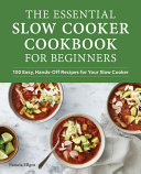 The Essential Slow Cooker Cookbook for Beginners  100 Easy  Hands Off Recipes for Your Slow Cooker