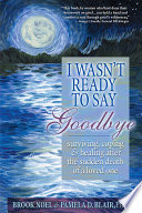 """I Wasn't Ready to Say Goodbye: Surviving, Coping and Healing After the Sudden Death of a Loved One"" by Brook Noel, Pamela D Blair"