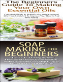 The Beginners Guide to Making Your Own Essential Oils   Soap Making for Beginners