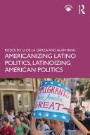Americanizing Latino Politics  Latinoizing American Politics