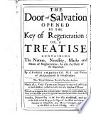 The Door of Salvation Opened by the Key of Regeneration  Or  A Treatise Containing the Nature  Necessity  Marks  and Means of Regeneration     Book