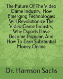 The Future Of The Video Game Industry  How Emerging Technologies Will Revolutionize The Video Game Industry  Why Esports Have Become Popular  And How To Earn Substantial Money Online