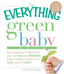 The Everything Green Baby Book  : From pregnancy to baby's first year - an easy and affordable guide to help you care for your baby - and for the earth!