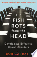 """The Fish Rots From The Head: The Crisis in our Boardrooms: Developing the Crucial Skills of the Competent Director"" by Bob Garratt"