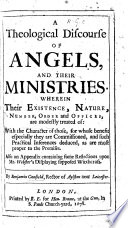 A Theological Discourse of Angels  and their Ministries  Wherein their existence  nature  number  order and offices are modestly treated of     Also an appendix containing some reflections upon Mr  Webster s Displaying supposed Witchcraft