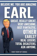 Funny Trump Journal   Believe Me  You Are Amazing Earl Great  Really Great  Very Awesome  Just Fantastic  Other Earls  Real Losers  Total Disasters  Ask Anyone  Funny Trump Gift Journal Book