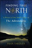 Finding true North : a history of one small corner of the Adirondacks / Fran Yardley