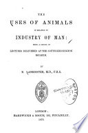 The uses of animals, in relation to man : being a course of lectures delivered at the South Kensington museum