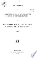 Hearings Before the Committee on Naval Affairs of the House of Representatives on Estimates Submitted by the Secretary of the Navy  1909