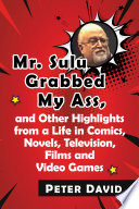 Mr  Sulu Grabbed My Ass  and Other Highlights from a Life in Comics  Novels  Television  Films and Video Games