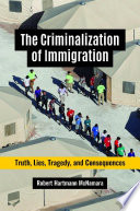 The Criminalization of Immigration  Truth  Lies  Tragedy  and Consequences