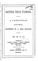 """Pdf Better than Fairies. A Christmas story, suggested by a real incident. By M. A. C., author of """"Santa Claus"""" [i.e. M. A. Cooke], etc"""