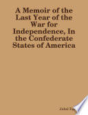 A Memoir of the Last Year of the War for Independence  In the Confederate States of America