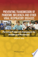 """Preventing Transmission of Pandemic Influenza and Other Viral Respiratory Diseases: Personal Protective Equipment for Healthcare Personnel: Update 2010"" by Institute of Medicine, Board on Health Sciences Policy, Committee on Personal Protective Equipment for Healthcare Personnel to Prevent Transmission of Pandemic Influenza and Other Viral Respiratory Infections: Current Research Issues, Catharyn T. Liverman, Elaine L. Larson"